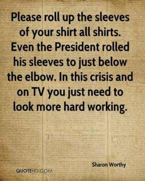 Sharon Worthy  - Please roll up the sleeves of your shirt all shirts. Even the President rolled his sleeves to just below the elbow. In this crisis and on TV you just need to look more hard working.
