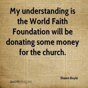 Shawn Boyle  - My understanding is the World Faith Foundation will be donating some money for the church.