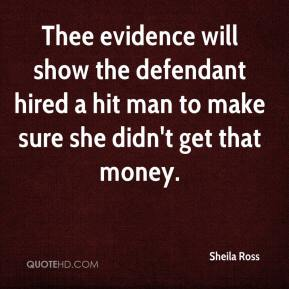 Sheila Ross  - Thee evidence will show the defendant hired a hit man to make sure she didn't get that money.