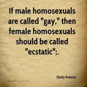 "Shelly Roberts  - If male homosexuals are called ""gay,"" then female homosexuals should be called ""ecstatic"";."