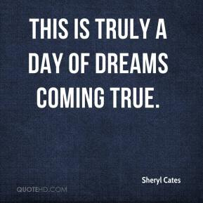 Sheryl Cates  - This is truly a day of dreams coming true.