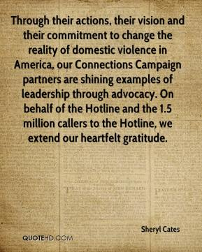 Sheryl Cates  - Through their actions, their vision and their commitment to change the reality of domestic violence in America, our Connections Campaign partners are shining examples of leadership through advocacy. On behalf of the Hotline and the 1.5 million callers to the Hotline, we extend our heartfelt gratitude.