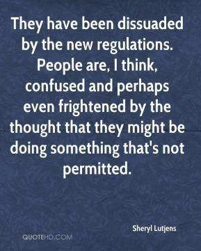 Sheryl Lutjens  - They have been dissuaded by the new regulations. People are, I think, confused and perhaps even frightened by the thought that they might be doing something that's not permitted.