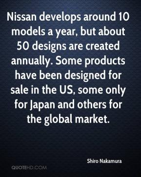 Nissan develops around 10 models a year, but about 50 designs are created annually. Some products have been designed for sale in the US, some only for Japan and others for the global market.
