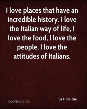 Sir Elton John  - I love places that have an incredible history. I love the Italian way of life, I love the food, I love the people, I love the attitudes of Italians.