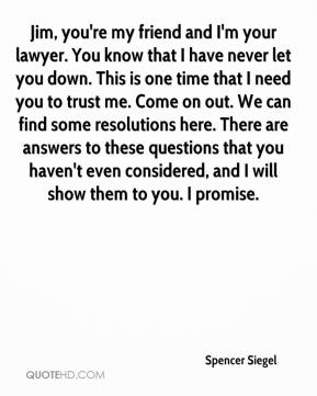 Spencer Siegel  - Jim, you're my friend and I'm your lawyer. You know that I have never let you down. This is one time that I need you to trust me. Come on out. We can find some resolutions here. There are answers to these questions that you haven't even considered, and I will show them to you. I promise.