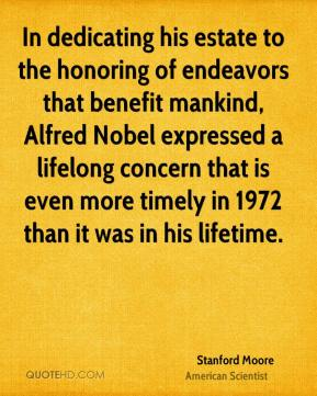 Stanford Moore - In dedicating his estate to the honoring of endeavors that benefit mankind, Alfred Nobel expressed a lifelong concern that is even more timely in 1972 than it was in his lifetime.