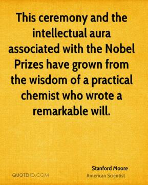 Stanford Moore - This ceremony and the intellectual aura associated with the Nobel Prizes have grown from the wisdom of a practical chemist who wrote a remarkable will.