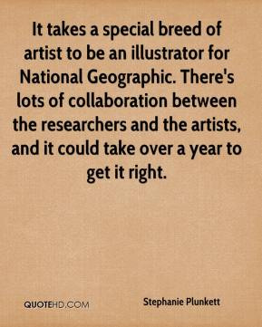 Stephanie Plunkett  - It takes a special breed of artist to be an illustrator for National Geographic. There's lots of collaboration between the researchers and the artists, and it could take over a year to get it right.