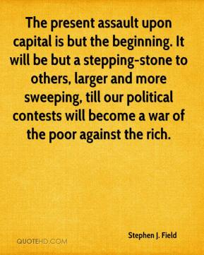 Stephen J. Field - The present assault upon capital is but the beginning. It will be but a stepping-stone to others, larger and more sweeping, till our political contests will become a war of the poor against the rich.