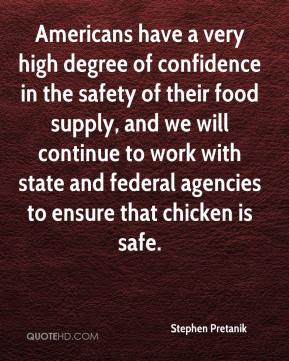 Stephen Pretanik  - Americans have a very high degree of confidence in the safety of their food supply, and we will continue to work with state and federal agencies to ensure that chicken is safe.