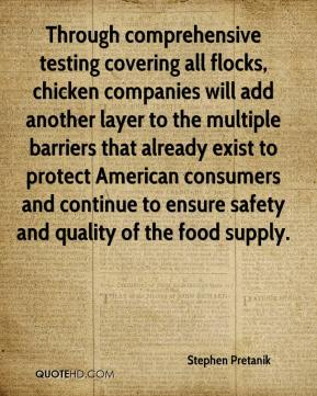 Stephen Pretanik  - Through comprehensive testing covering all flocks, chicken companies will add another layer to the multiple barriers that already exist to protect American consumers and continue to ensure safety and quality of the food supply.
