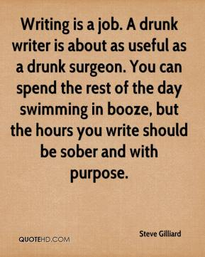 Steve Gilliard  - Writing is a job. A drunk writer is about as useful as a drunk surgeon. You can spend the rest of the day swimming in booze, but the hours you write should be sober and with purpose.