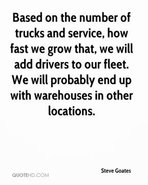 Steve Goates  - Based on the number of trucks and service, how fast we grow that, we will add drivers to our fleet. We will probably end up with warehouses in other locations.