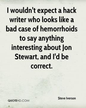 Steve Iverson  - I wouldn't expect a hack writer who looks like a bad case of hemorrhoids to say anything interesting about Jon Stewart, and I'd be correct.