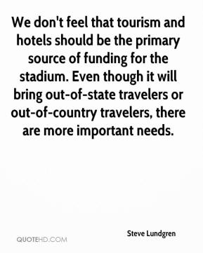 Steve Lundgren  - We don't feel that tourism and hotels should be the primary source of funding for the stadium. Even though it will bring out-of-state travelers or out-of-country travelers, there are more important needs.