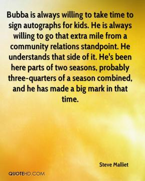 Steve Malliet  - Bubba is always willing to take time to sign autographs for kids. He is always willing to go that extra mile from a community relations standpoint. He understands that side of it. He's been here parts of two seasons, probably three-quarters of a season combined, and he has made a big mark in that time.
