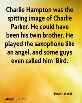 Steve Novosel  - Charlie Hampton was the spitting image of Charlie Parker. He could have been his twin brother. He played the saxophone like an angel, and some guys even called him 'Bird.