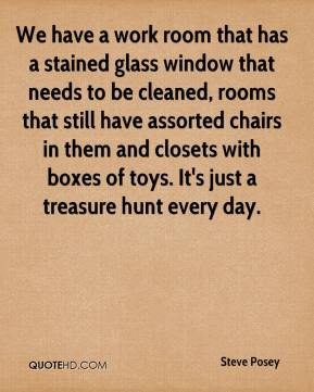 Steve Posey  - We have a work room that has a stained glass window that needs to be cleaned, rooms that still have assorted chairs in them and closets with boxes of toys. It's just a treasure hunt every day.