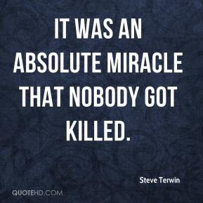 Steve Terwin  - It was an absolute miracle that nobody got killed.