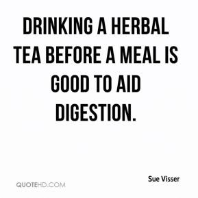Sue Visser  - Drinking a herbal tea before a meal is good to aid digestion.