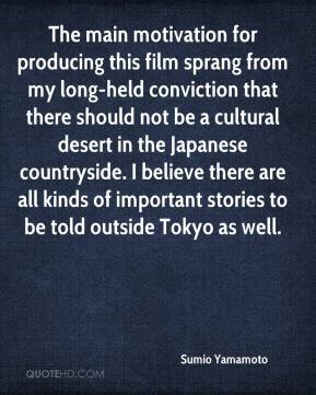 Sumio Yamamoto  - The main motivation for producing this film sprang from my long-held conviction that there should not be a cultural desert in the Japanese countryside. I believe there are all kinds of important stories to be told outside Tokyo as well.