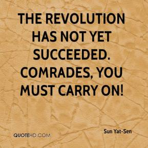 Sun Yat-Sen  - The Revolution has not yet succeeded. Comrades, you must carry on!