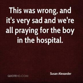 Susan Alexander  - This was wrong, and it's very sad and we're all praying for the boy in the hospital.