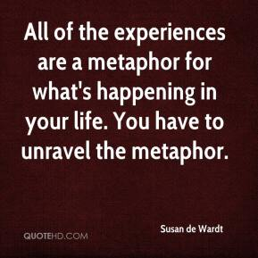 Susan de Wardt  - All of the experiences are a metaphor for what's happening in your life. You have to unravel the metaphor.