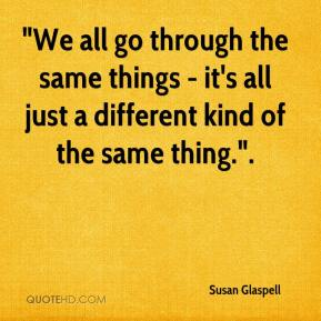 """""""We all go through the same things - it's all just a different kind of the same thing.""""."""