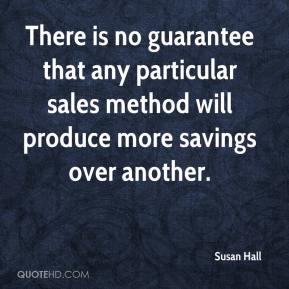 Susan Hall  - There is no guarantee that any particular sales method will produce more savings over another.