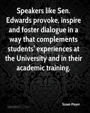 Susan Mayer  - Speakers like Sen. Edwards provoke, inspire and foster dialogue in a way that complements students' experiences at the University and in their academic training.