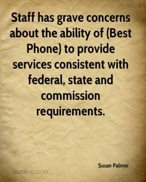 Susan Palmer  - Staff has grave concerns about the ability of (Best Phone) to provide services consistent with federal, state and commission requirements.