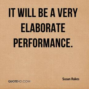 Susan Rakes  - It will be a very elaborate performance.