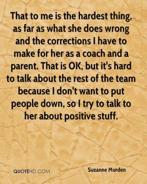 That to me is the hardest thing, as far as what she does wrong and the corrections I have to make for her as a coach and a parent. That is OK, but it's hard to talk about the rest of the team because I don't want to put people down, so I try to talk to her about positive stuff.