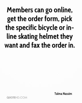 Talma Nassim  - Members can go online, get the order form, pick the specific bicycle or in-line skating helmet they want and fax the order in.