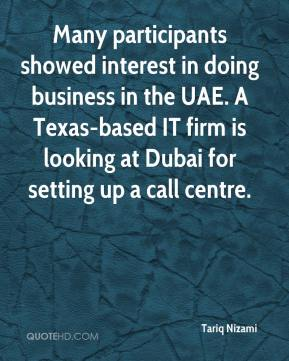Tariq Nizami  - Many participants showed interest in doing business in the UAE. A Texas-based IT firm is looking at Dubai for setting up a call centre.