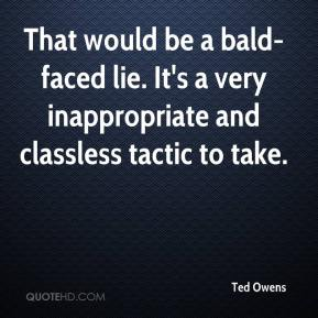 Ted Owens  - That would be a bald-faced lie. It's a very inappropriate and classless tactic to take.