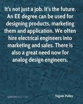 Tegwin Pulley  - It's not just a job. It's the future. An EE degree can be used for designing products, marketing them and application. We often hire electrical engineers into marketing and sales. There is also a great need now for analog design engineers.