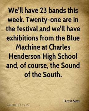 Teresa Sims  - We'll have 23 bands this week. Twenty-one are in the festival and we'll have exhibitions from the Blue Machine at Charles Henderson High School and, of course, the Sound of the South.