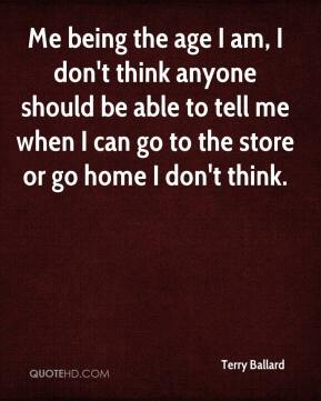 Terry Ballard  - Me being the age I am, I don't think anyone should be able to tell me when I can go to the store or go home I don't think.