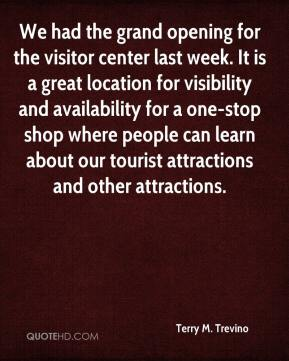 Terry M. Trevino  - We had the grand opening for the visitor center last week. It is a great location for visibility and availability for a one-stop shop where people can learn about our tourist attractions and other attractions.
