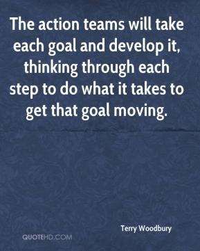 Terry Woodbury  - The action teams will take each goal and develop it, thinking through each step to do what it takes to get that goal moving.