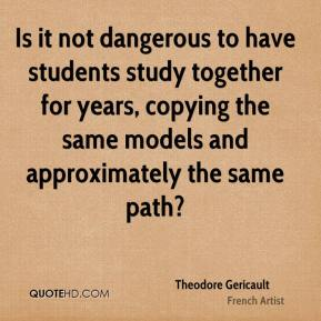 Theodore Gericault - Is it not dangerous to have students study together for years, copying the same models and approximately the same path?