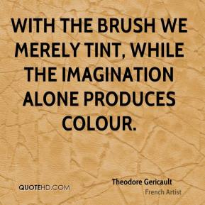 Theodore Gericault - With the brush we merely tint, while the imagination alone produces colour.