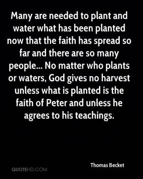 Many are needed to plant and water what has been planted now that the faith has spread so far and there are so many people... No matter who plants or waters, God gives no harvest unless what is planted is the faith of Peter and unless he agrees to his teachings.