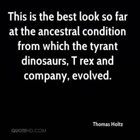 Thomas Holtz  - This is the best look so far at the ancestral condition from which the tyrant dinosaurs, T rex and company, evolved.