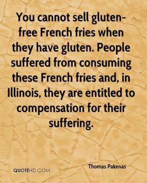 Thomas Pakenas  - You cannot sell gluten-free French fries when they have gluten. People suffered from consuming these French fries and, in Illinois, they are entitled to compensation for their suffering.