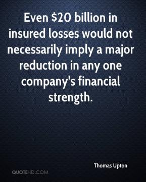 Thomas Upton  - Even $20 billion in insured losses would not necessarily imply a major reduction in any one company's financial strength.