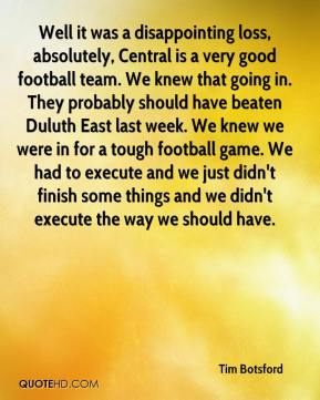 Tim Botsford  - Well it was a disappointing loss, absolutely, Central is a very good football team. We knew that going in. They probably should have beaten Duluth East last week. We knew we were in for a tough football game. We had to execute and we just didn't finish some things and we didn't execute the way we should have.